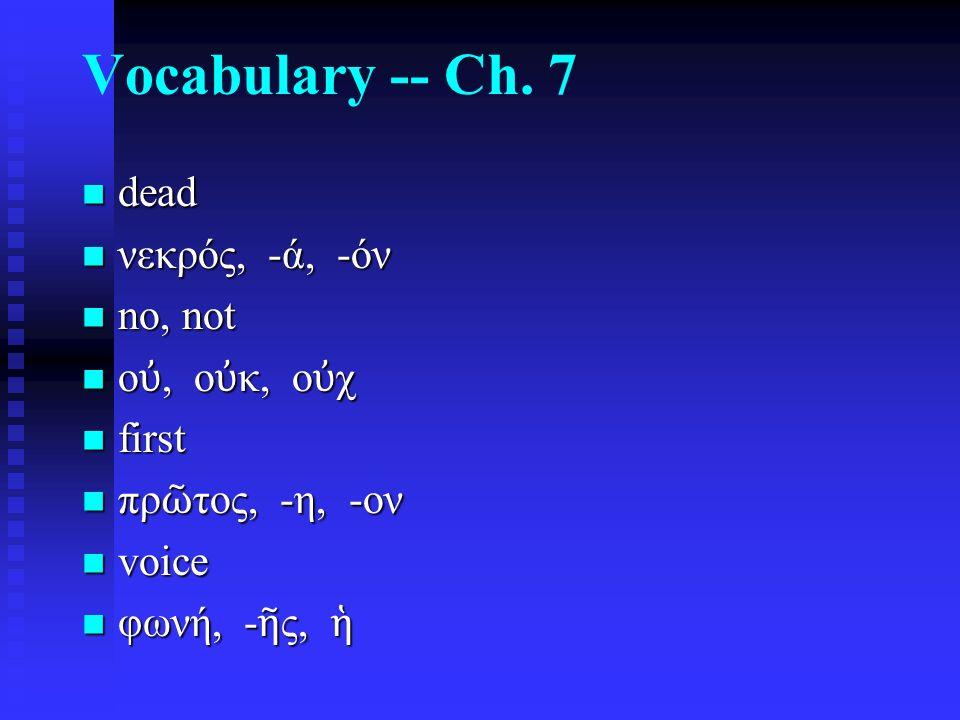 Vocabulary -- Ch. 7 dead dead νεκρός, -ά, -όν νεκρός, -ά, -όν no, not no, not ο ὐ, ο ὐ κ, ο ὐ χ ο ὐ, ο ὐ κ, ο ὐ χ first first πρ ῶ τος, -η, -ον πρ ῶ τ