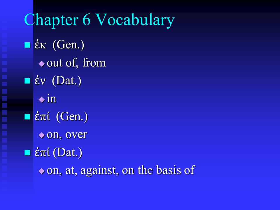 Chapter 6 Vocabulary ἐ κ (Gen.) ἐ κ (Gen.)  out of, from ἐ ν (Dat.) ἐ ν (Dat.)  in ἐ πί (Gen.) ἐ πί (Gen.)  on, over ἐ πί (Dat.) ἐ πί (Dat.)  on, at, against, on the basis of