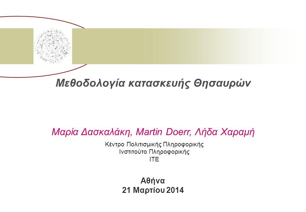 Μεθοδολογία κατασκευής Θησαυρών Μαρία Δασκαλάκη, Martin Doerr, Λήδα Χαραμή Κέντρο Πολιτισμικής Πληροφορικής Ινστιτούτο Πληροφορικής ΙΤΕ Αθήνα 21 Μαρτίου 2014