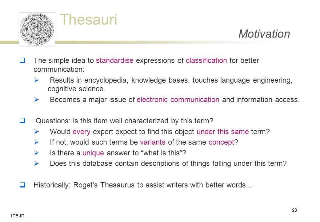 Thesauri ΙΤΕ-ΙΠ Motivation  The simple idea to standardise expressions of classification for better communication:  Results in encyclopedia, knowledge bases, touches language engineering, cognitive science.