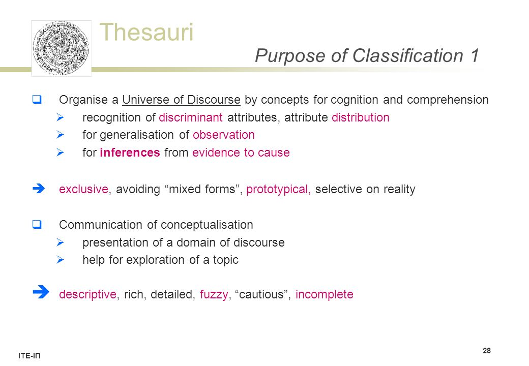 Thesauri ΙΤΕ-ΙΠ Purpose of Classification 1  Organise a Universe of Discourse by concepts for cognition and comprehension  recognition of discriminant attributes, attribute distribution  for generalisation of observation  for inferences from evidence to cause  exclusive, avoiding mixed forms , prototypical, selective on reality  Communication of conceptualisation  presentation of a domain of discourse  help for exploration of a topic  descriptive, rich, detailed, fuzzy, cautious , incomplete 28
