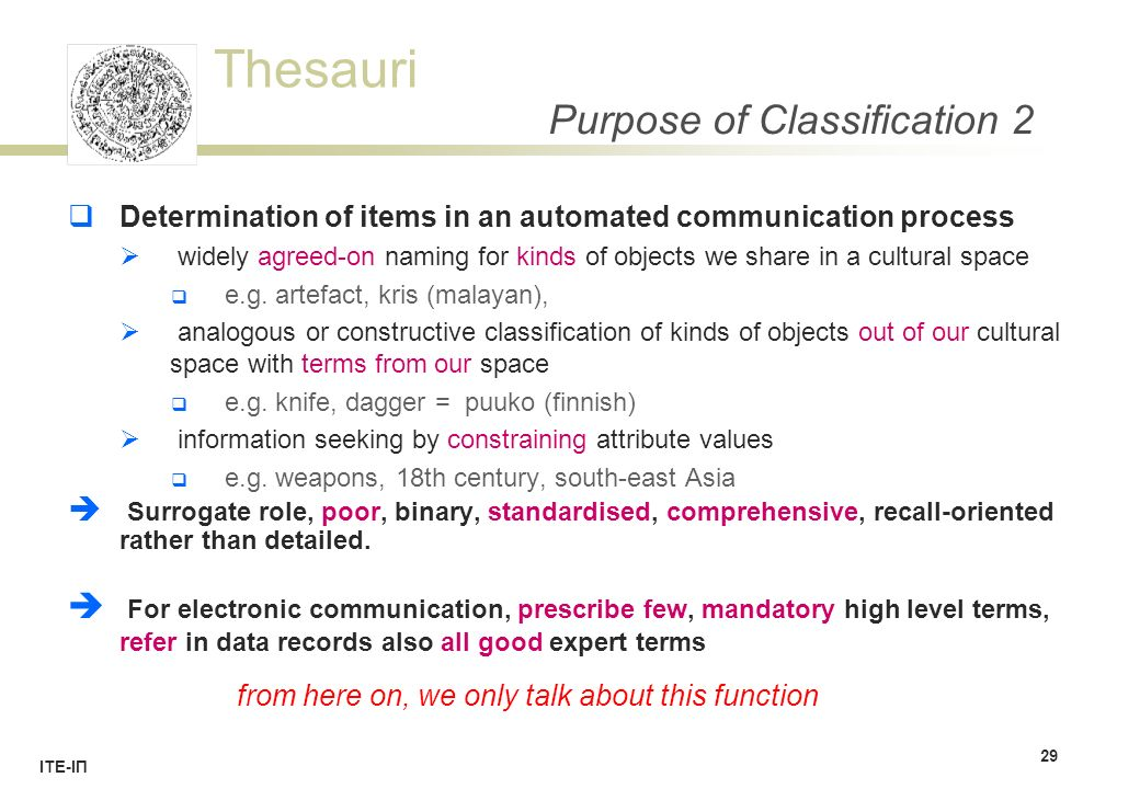 Thesauri ΙΤΕ-ΙΠ Purpose of Classification 2  Determination of items in an automated communication process  widely agreed-on naming for kinds of objects we share in a cultural space  e.g.