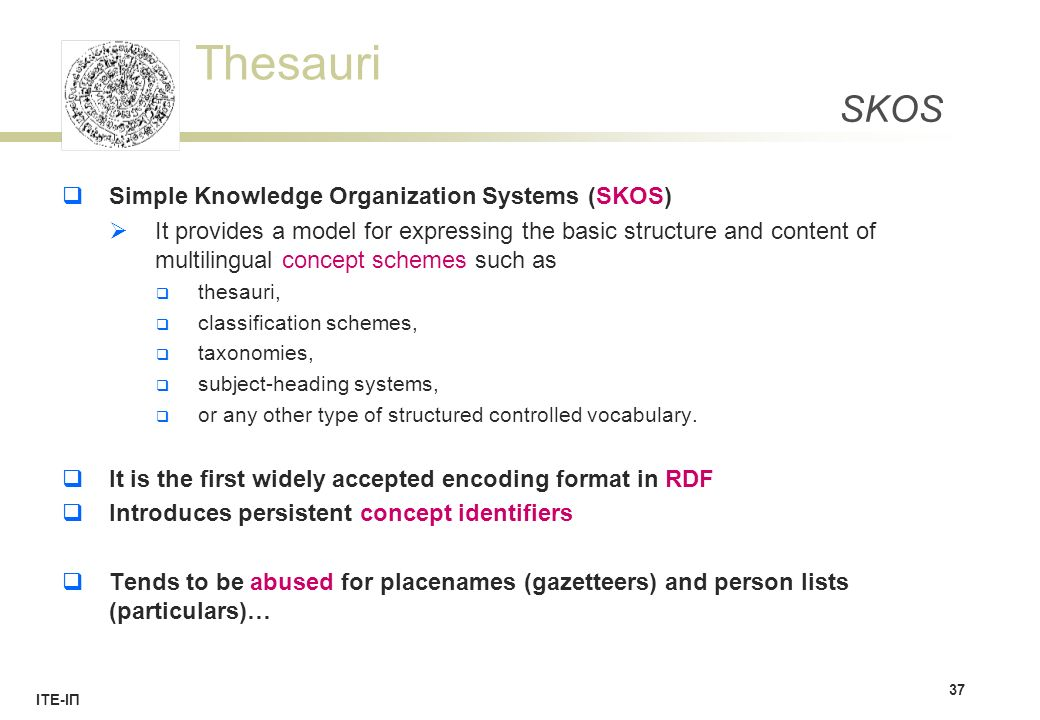 Thesauri ΙΤΕ-ΙΠ SKOS  Simple Knowledge Organization Systems (SKOS)  It provides a model for expressing the basic structure and content of multilingual concept schemes such as  thesauri,  classification schemes,  taxonomies,  subject-heading systems,  or any other type of structured controlled vocabulary.