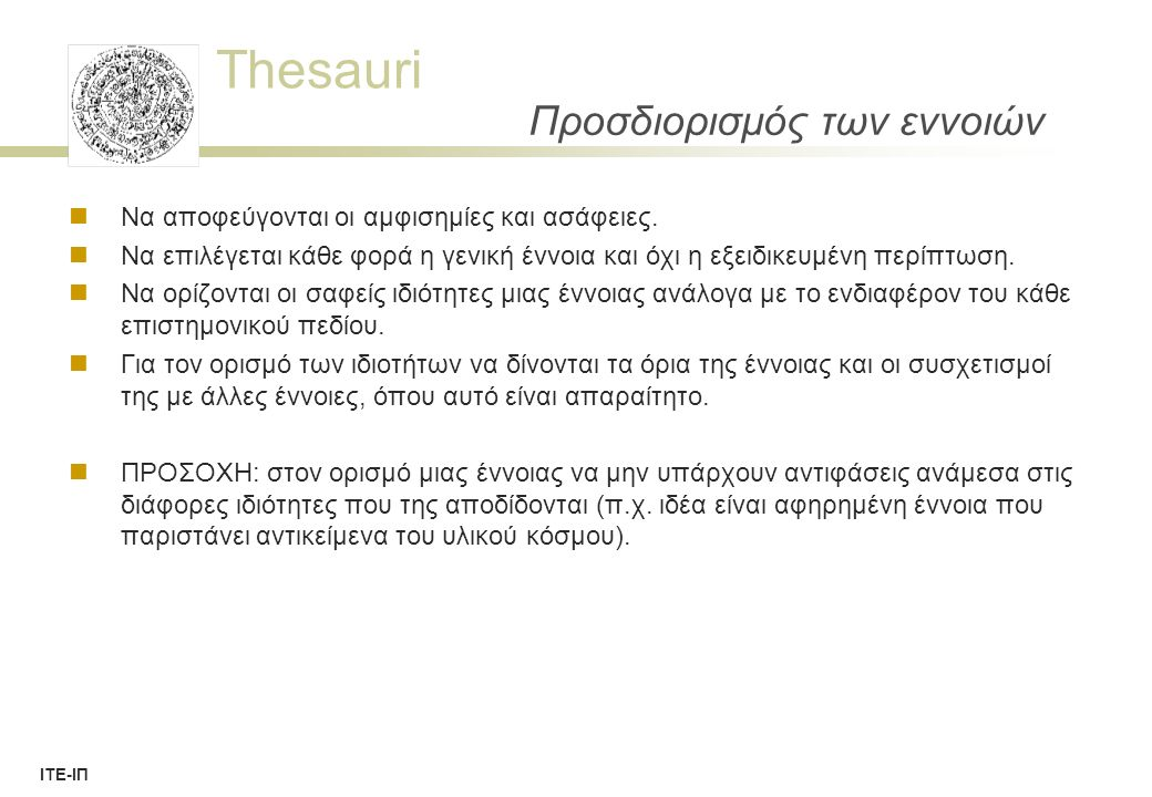 Thesauri ΙΤΕ-ΙΠ Thesauri structure Uses of facet analysis and hierarchy  Help to organize the concept space and establish relationships  Discover concepts, especially general concepts spanning several disciplines  Assist the user in analyzing and clarifying a search problem:  Elicit the facets involved  Present hierarchical structure within each facet  Facilitate the search for general concepts such as  Inflammation or  Dependence (which occurs in the context of medicine, psychology and social relation)  Hierarchic query term expansion  These functions are useful in both  controlled vocabulary and  free-text searching.