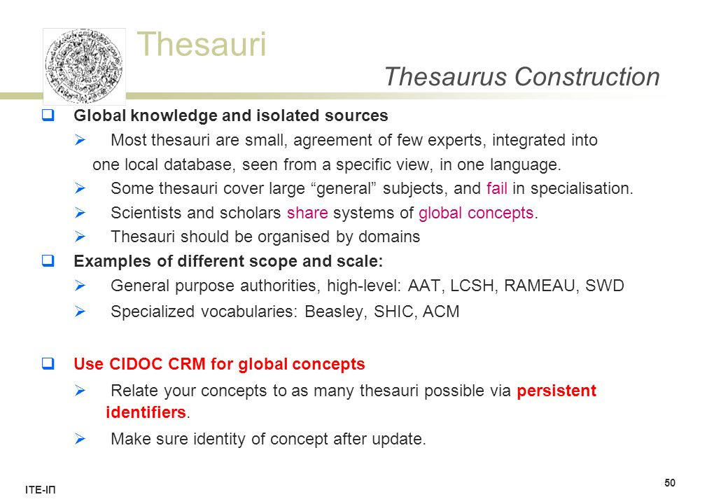 Thesauri ΙΤΕ-ΙΠ Thesaurus Construction  Global knowledge and isolated sources  Most thesauri are small, agreement of few experts, integrated into one local database, seen from a specific view, in one language.