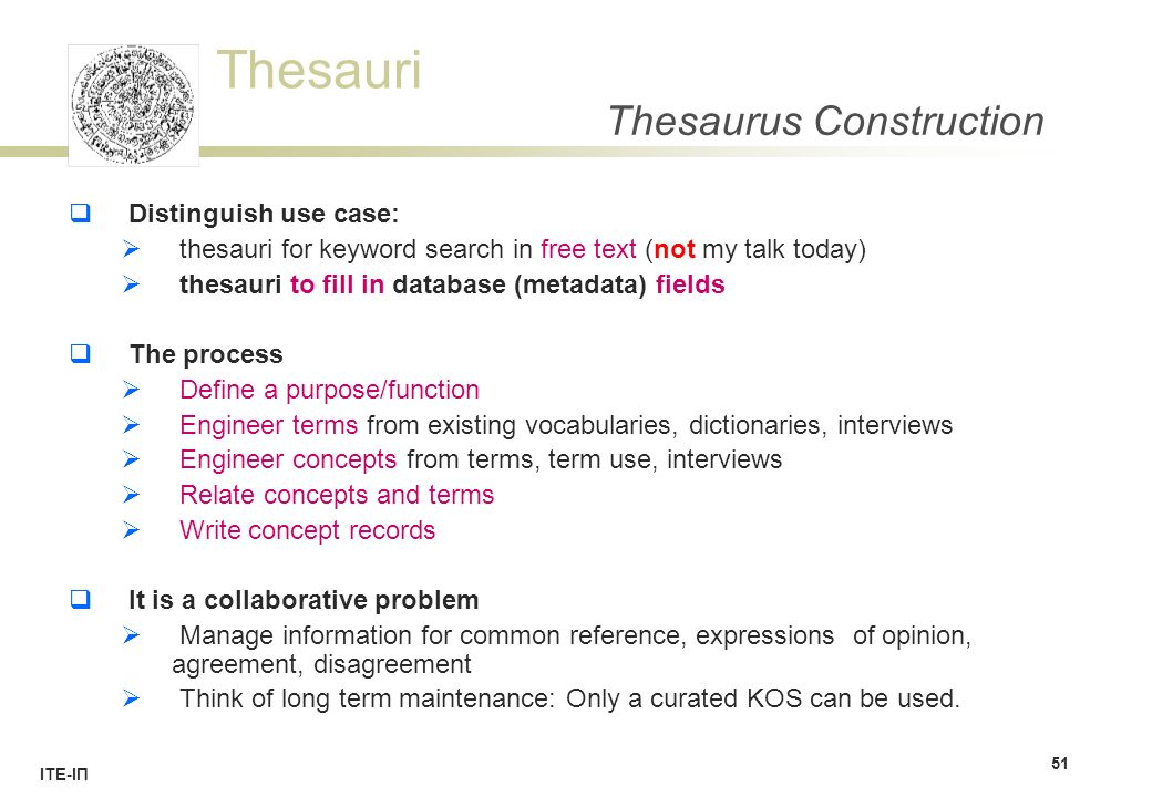 Thesauri ΙΤΕ-ΙΠ Thesaurus Construction  Distinguish use case:  thesauri for keyword search in free text (not my talk today)  thesauri to fill in database (metadata) fields  The process  Define a purpose/function  Engineer terms from existing vocabularies, dictionaries, interviews  Engineer concepts from terms, term use, interviews  Relate concepts and terms  Write concept records  It is a collaborative problem  Manage information for common reference, expressions of opinion, agreement, disagreement  Think of long term maintenance: Only a curated KOS can be used.