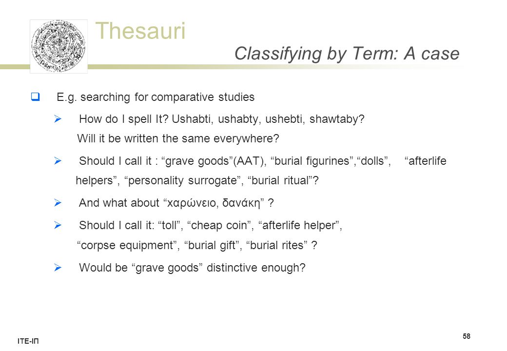 Thesauri ΙΤΕ-ΙΠ Classifying by Term: A case  E.g. searching for comparative studies  How do I spell It? Ushabti, ushabty, ushebti, shawtaby? Will it
