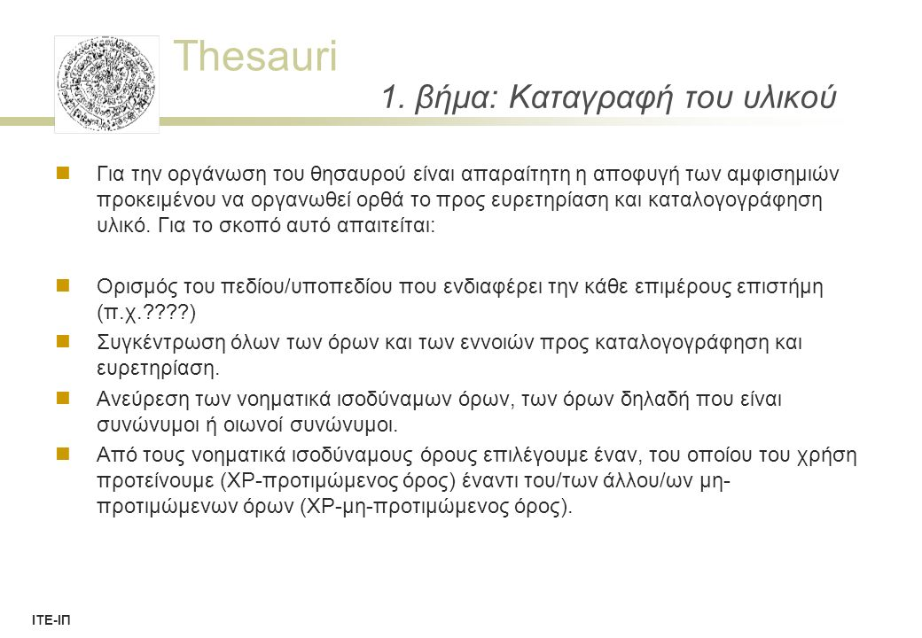 Thesauri ΙΤΕ-ΙΠ Concept Definition  By Scope Note :  A statement that clarifies the meaning and usage of a term within the thesaurus  Definition by properties, occurrence, similarities  Definition of scope - limitations and distinctions  Guidance of users to similar, overlapping, associated concepts  Context of usage, purpose, view  Origin and history of the term and concept  Reference to literature ( literature warrant )  Examples.