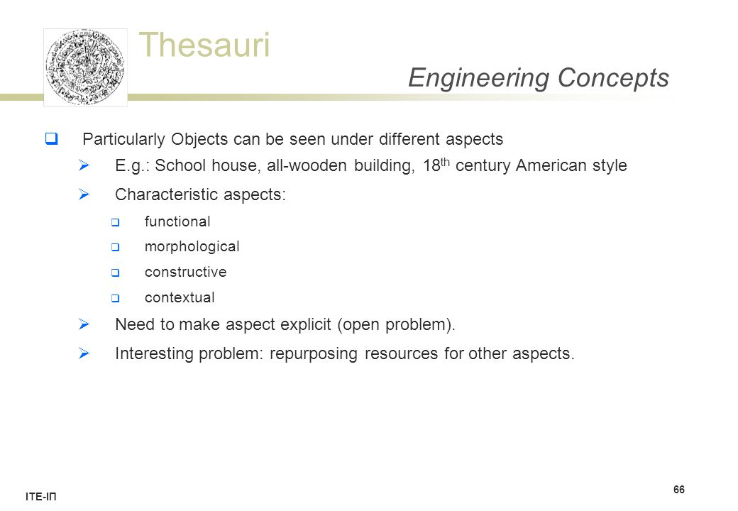 Thesauri ΙΤΕ-ΙΠ Engineering Concepts  Particularly Objects can be seen under different aspects  E.g.: School house, all-wooden building, 18 th century American style  Characteristic aspects:  functional  morphological  constructive  contextual  Need to make aspect explicit (open problem).