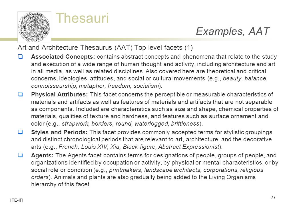 Thesauri ΙΤΕ-ΙΠ Examples, AAT Art and Architecture Thesaurus (AAT) Top-level facets (1)  Associated Concepts: contains abstract concepts and phenomena that relate to the study and execution of a wide range of human thought and activity, including architecture and art in all media, as well as related disciplines.
