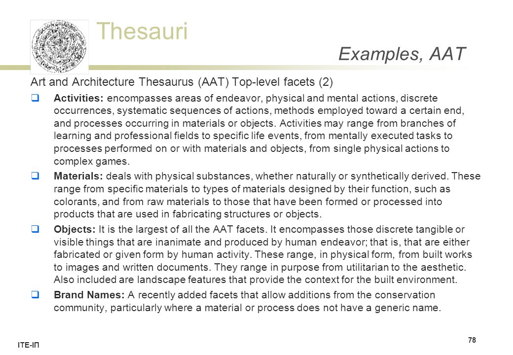 Thesauri ΙΤΕ-ΙΠ Examples, AAT Art and Architecture Thesaurus (AAT) Top-level facets (2)  Activities: encompasses areas of endeavor, physical and mental actions, discrete occurrences, systematic sequences of actions, methods employed toward a certain end, and processes occurring in materials or objects.