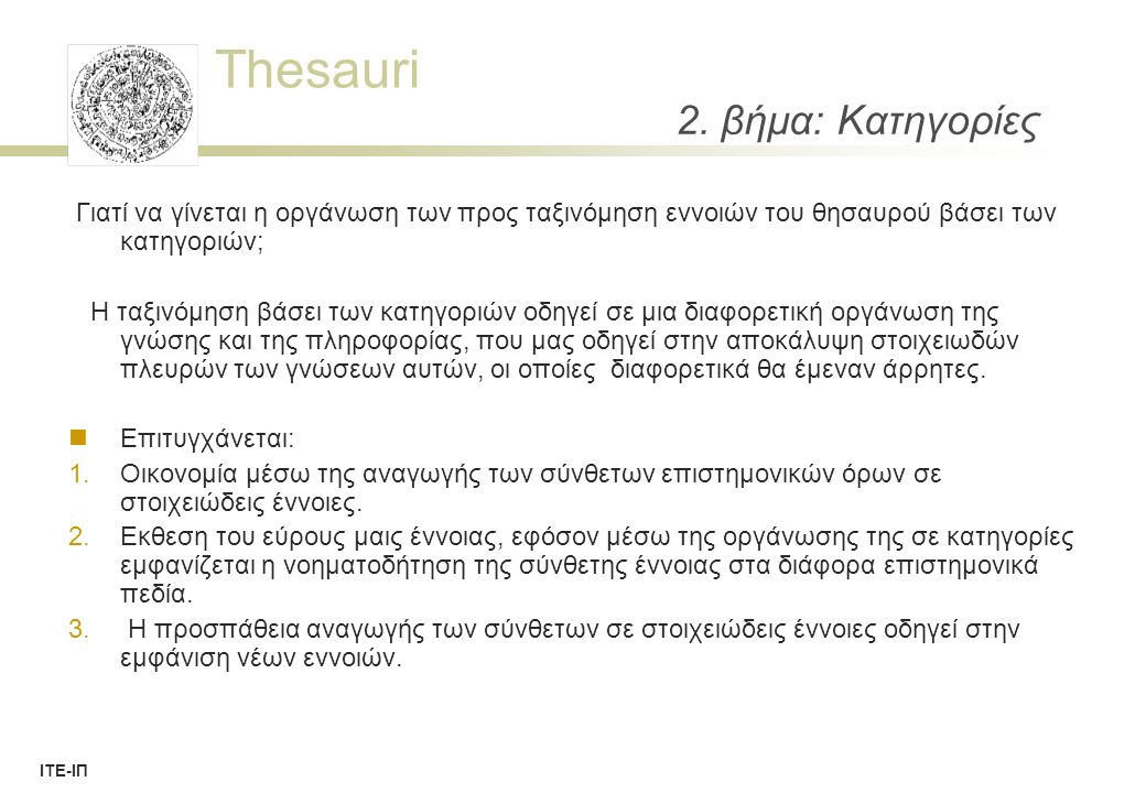 Thesauri ΙΤΕ-ΙΠ Thesaurus Structure: Concept Record Intrathesaurus relations (ISO 2788)  Hierarchical Relations (from Concept/Descriptor, to Concept/Descriptor)  BT (Broader Term)  BTP (Broader Term Partitive) = actual kind of RT  BTG (Broader Term Generic) = actual BT (IsA)  Associative Relations (from Concept/Descriptor, to Concept/Descriptor)  RT (Related Term) = world of ontologies  Equivalence Relations (from Concept/Descriptor, to Term/Language)  ALT (Alternative Term)  UF (Used For Term) often extended by group/language  Now all thesauri use also a concept identifier (possibly LoD identifier).
