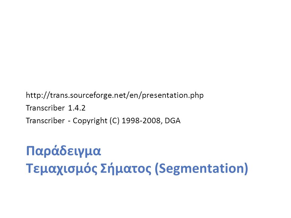 http://trans.sourceforge.net/en/presentation.php Transcriber 1.4.2 Transcriber - Copyright (C) 1998-2008, DGA Παράδειγμα Τεμαχισμός Σήματος (Segmentation)