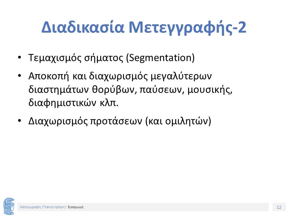 12 Μετεγγραφή (Τranscription): Εισαγωγή Διαδικασία Μετεγγραφής-2 Τεμαχισμός σήματος (Segmentation) Αποκοπή και διαχωρισμός μεγαλύτερων διαστημάτων θορύβων, παύσεων, μουσικής, διαφημιστικών κλπ.