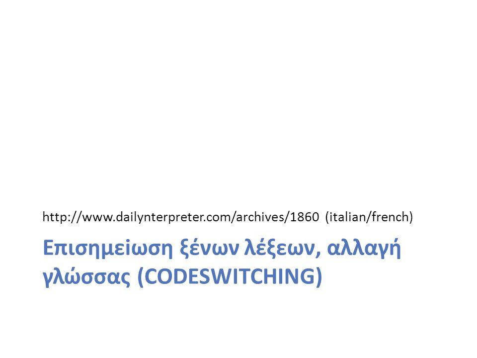 http://www.dailynterpreter.com/archives/1860 (italian/french) Επισημεiωση ξένων λέξεων, αλλαγή γλώσσας (CODESWITCHING)