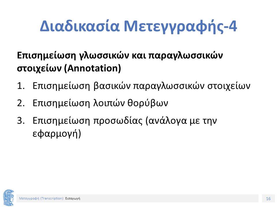 16 Μετεγγραφή (Τranscription): Εισαγωγή Διαδικασία Μετεγγραφής-4 Επισημείωση γλωσσικών και παραγλωσσικών στοιχείων (Annotation) 1.Επισημείωση βασικών παραγλωσσικών στοιχείων 2.Επισημείωση λοιπών θορύβων 3.Επισημείωση προσωδίας (ανάλογα με την εφαρμογή)