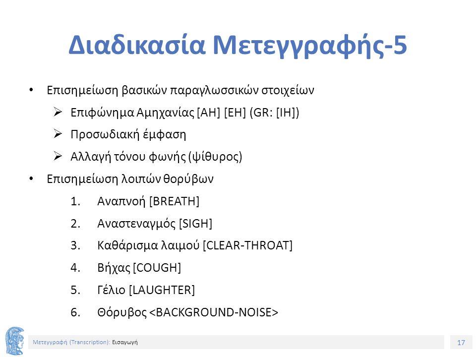 17 Μετεγγραφή (Τranscription): Εισαγωγή Διαδικασία Μετεγγραφής-5 Επισημείωση βασικών παραγλωσσικών στοιχείων  Επιφώνημα Αμηχανίας [AH] [EH] (GR: [IH])  Προσωδιακή έμφαση  Αλλαγή τόνου φωνής (ψίθυρος) Επισημείωση λοιπών θορύβων 1.Αναπνοή [BREATH] 2.Αναστεναγμός [SIGH] 3.Καθάρισμα λαιμού [CLEAR-THROAT] 4.Βήχας [COUGH] 5.Γέλιο [LAUGHTER] 6.Θόρυβος