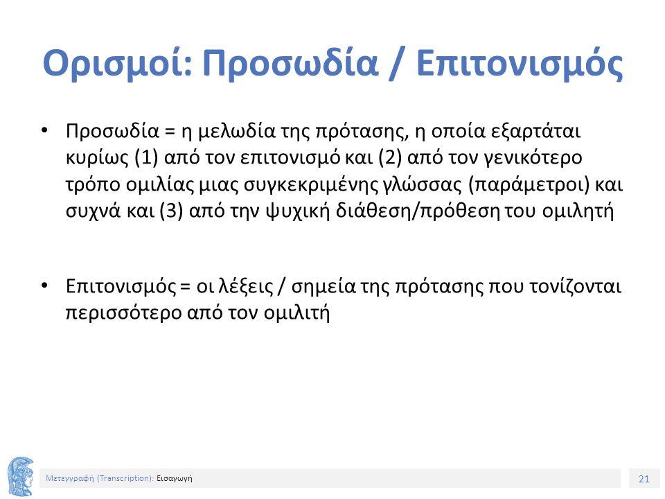 21 Μετεγγραφή (Τranscription): Εισαγωγή Ορισμοί: Προσωδία / Επιτονισμός Προσωδία = η μελωδία της πρότασης, η οποία εξαρτάται κυρίως (1) από τον επιτονισμό και (2) από τον γενικότερο τρόπο ομιλίας μιας συγκεκριμένης γλώσσας (παράμετροι) και συχνά και (3) από την ψυχική διάθεση/πρόθεση του ομιλητή Επιτονισμός = οι λέξεις / σημεία της πρότασης που τονίζονται περισσότερο από τον ομιλιτή