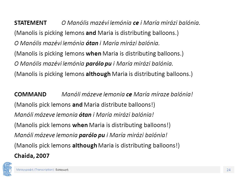 24 Μετεγγραφή (Τranscription): Εισαγωγή STATEMENT O Manólis mazévi lemónia ce i María mirázi balónia. (Manolis is picking lemons and Maria is distribu