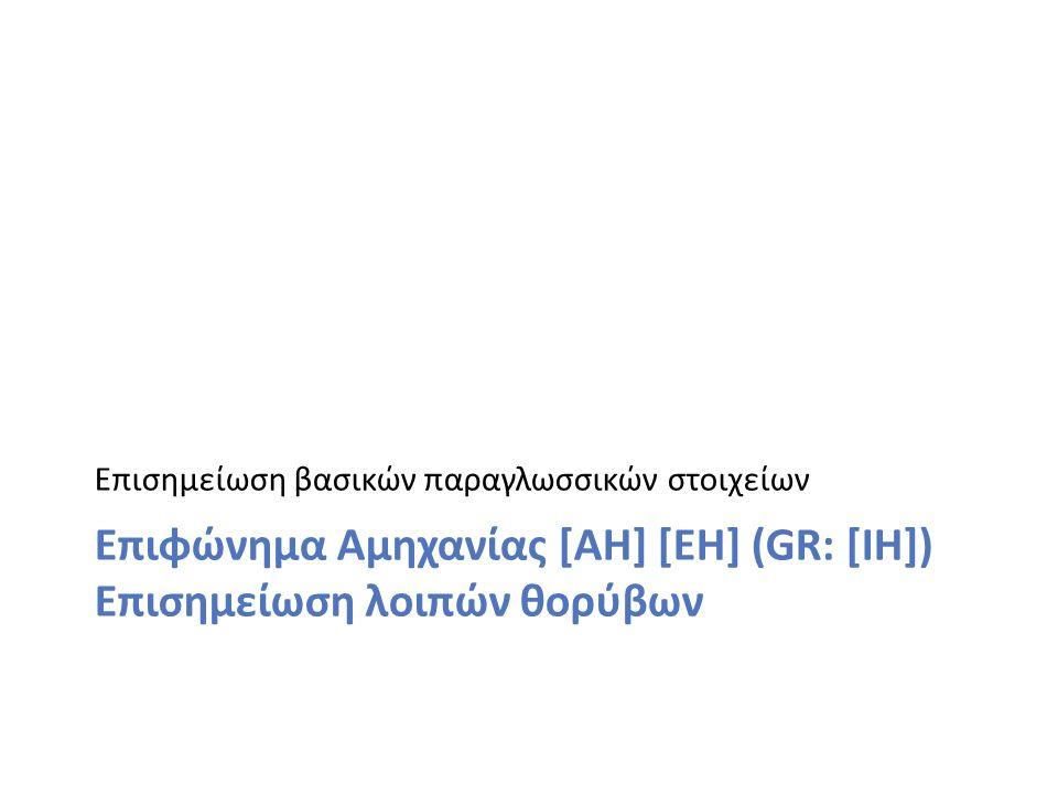 Επισημείωση βασικών παραγλωσσικών στοιχείων Επιφώνημα Αμηχανίας [AH] [EH] (GR: [IH]) Επισημείωση λοιπών θορύβων
