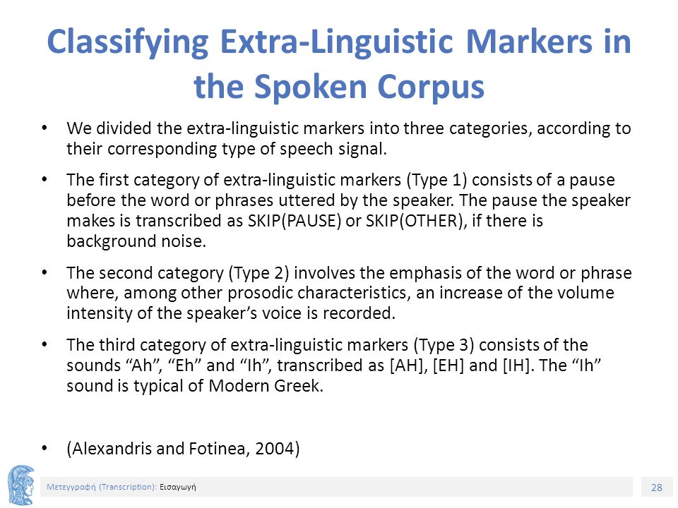 28 Μετεγγραφή (Τranscription): Εισαγωγή Classifying Extra-Linguistic Markers in the Spoken Corpus We divided the extra-linguistic markers into three categories, according to their corresponding type of speech signal.