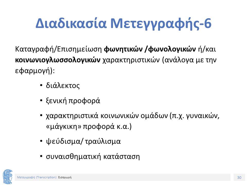 30 Μετεγγραφή (Τranscription): Εισαγωγή Διαδικασία Μετεγγραφής-6 Καταγραφή/Επισημείωση φωνητικών /φωνολογικών ή/και κοινωνιογλωσσολογικών χαρακτηριστικών (ανάλογα με την εφαρμογή): διάλεκτος ξενική προφορά χαρακτηριστικά κοινωνικών ομάδων (π.χ.