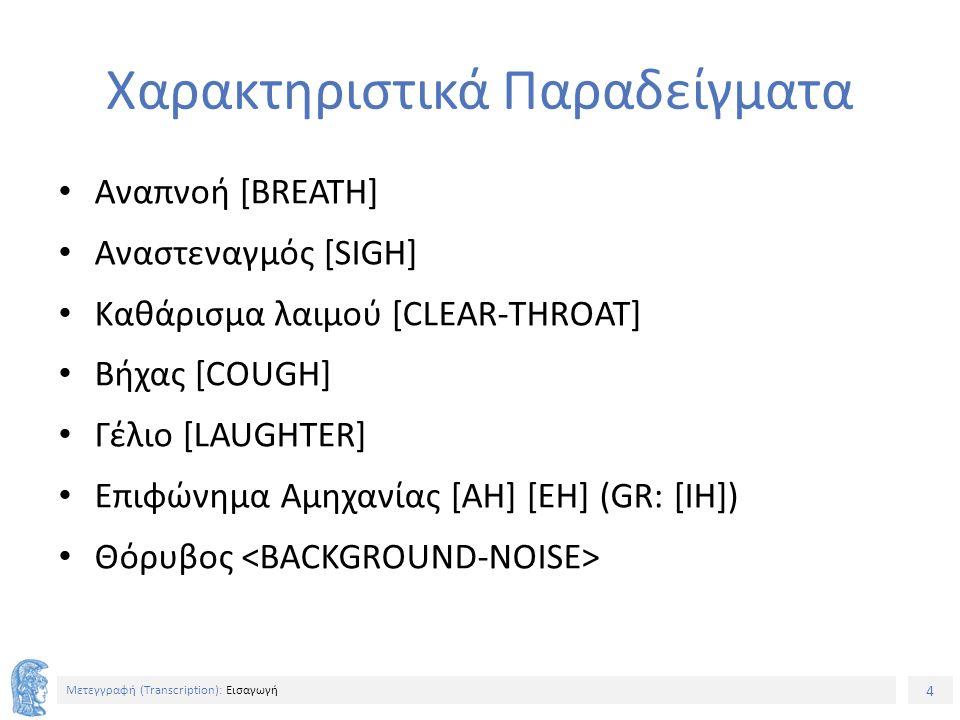 4 Μετεγγραφή (Τranscription): Εισαγωγή Xαρακτηριστικά Παραδείγματα Αναπνοή [BREATH] Αναστεναγμός [SIGH] Καθάρισμα λαιμού [CLEAR-THROAT] Βήχας [COUGH] Γέλιο [LAUGHTER] Επιφώνημα Αμηχανίας [AH] [EH] (GR: [IH]) Θόρυβος
