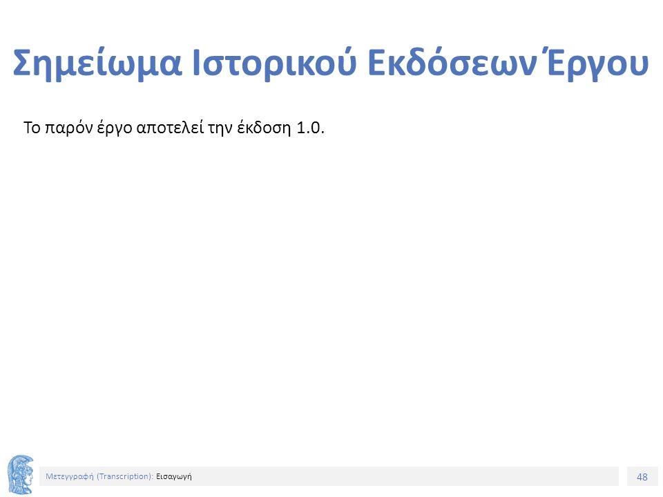 48 Μετεγγραφή (Τranscription): Εισαγωγή Σημείωμα Ιστορικού Εκδόσεων Έργου Το παρόν έργο αποτελεί την έκδοση 1.0.