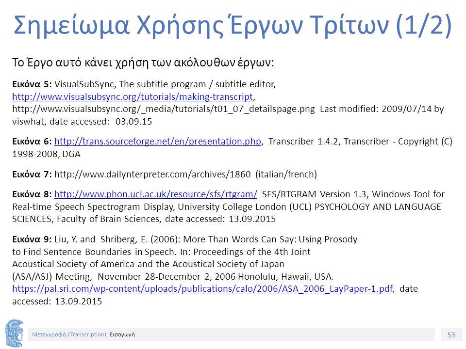53 Μετεγγραφή (Τranscription): Εισαγωγή Σημείωμα Χρήσης Έργων Τρίτων (1/2) Το Έργο αυτό κάνει χρήση των ακόλουθων έργων: Εικόνα 5: VisualSubSync, The subtitle program / subtitle editor, http://www.visualsubsync.org/tutorials/making-transcript, http://www.visualsubsync.org/_media/tutorials/t01_07_detailspage.png Last modified: 2009/07/14 by viswhat, date accessed: 03.09.15 http://www.visualsubsync.org/tutorials/making-transcript Εικόνα 6: http://trans.sourceforge.net/en/presentation.php, Transcriber 1.4.2, Transcriber - Copyright (C) 1998-2008, DGAhttp://trans.sourceforge.net/en/presentation.php Εικόνα 7: http://www.dailynterpreter.com/archives/1860 (italian/french) Εικόνα 8: http://www.phon.ucl.ac.uk/resource/sfs/rtgram/ SFS/RTGRAM Version 1.3, Windows Tool for Real-time Speech Spectrogram Display, University College London (UCL) PSYCHOLOGY AND LANGUAGE SCIENCES, Faculty of Brain Sciences, date accessed: 13.09.2015http://www.phon.ucl.ac.uk/resource/sfs/rtgram/ Εικόνα 9: Liu, Y.