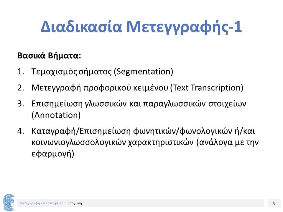 9 Μετεγγραφή (Τranscription): Εισαγωγή Διαδικασία Μετεγγραφής-1 Βασικά Βήματα: 1.Τεμαχισμός σήματος (Segmentation) 2.Μετεγγραφή προφορικού κειμένου (Text Transcription) 3.Επισημείωση γλωσσικών και παραγλωσσικών στοιχείων (Annotation) 4.Καταγραφή/Επισημείωση φωνητικών/φωνολογικών ή/και κοινωνιογλωσσολογικών χαρακτηριστικών (ανάλογα με την εφαρμογή)