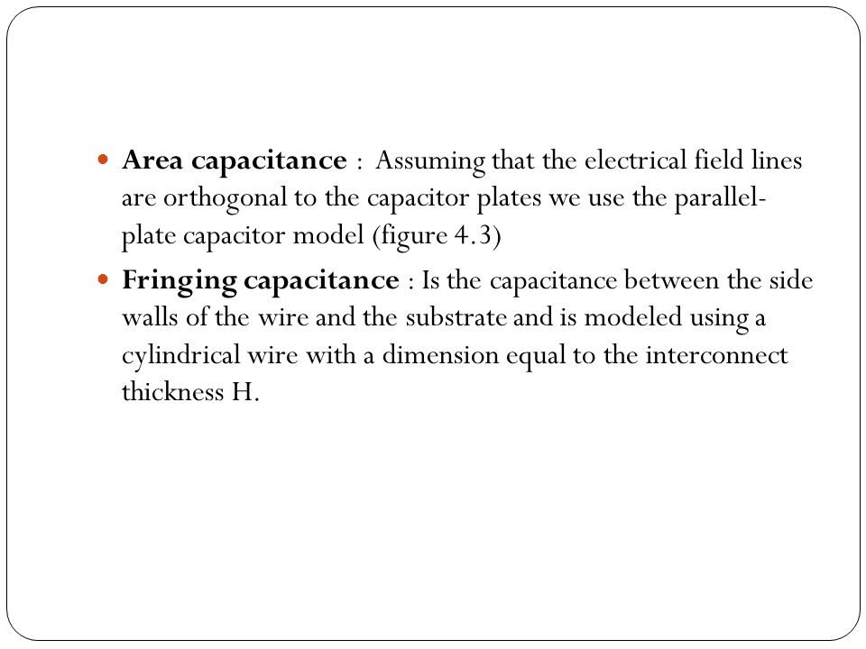 Area capacitance : Assuming that the electrical field lines are orthogonal to the capacitor plates we use the parallel- plate capacitor model (figure 4.3) Fringing capacitance : Is the capacitance between the side walls of the wire and the substrate and is modeled using a cylindrical wire with a dimension equal to the interconnect thickness H.