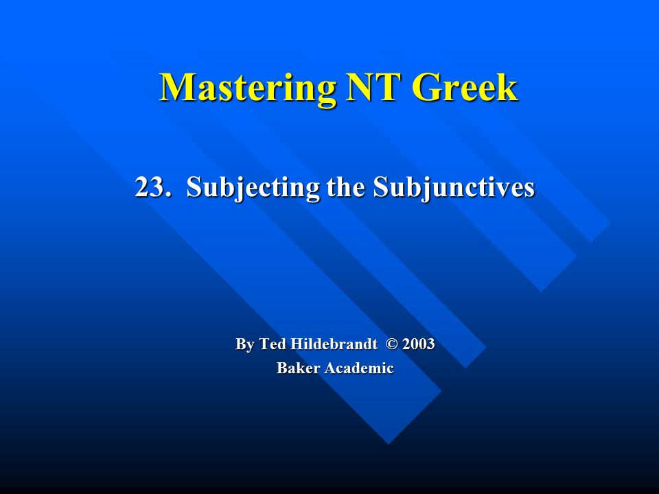 Mastering NT Greek 23. Subjecting the Subjunctives By Ted Hildebrandt © 2003 Baker Academic