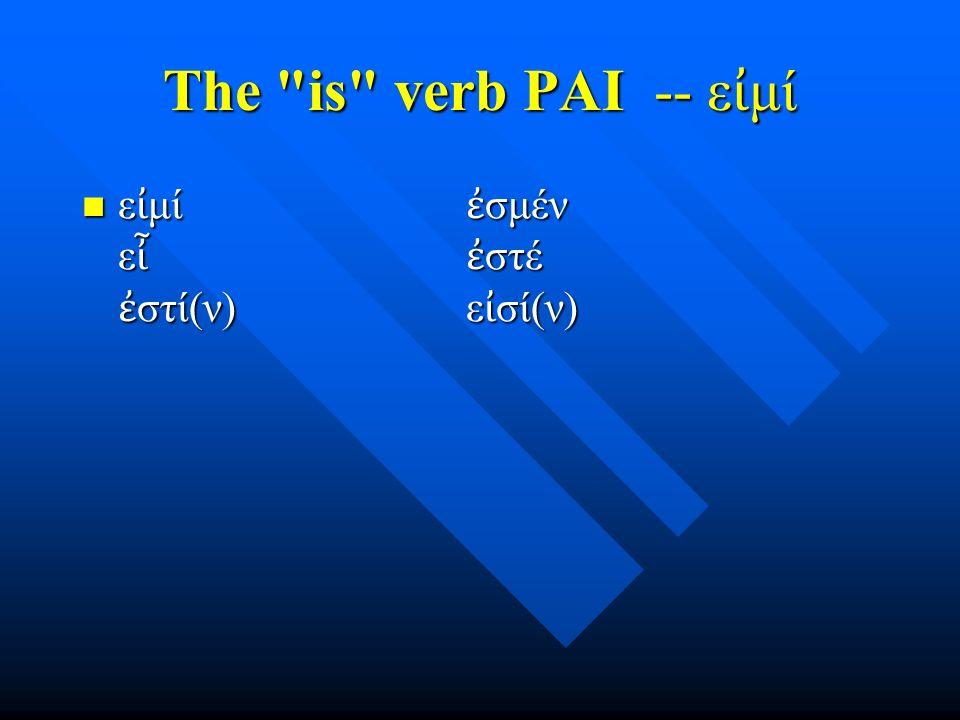 The is verb PAI -- ε ἰ μί ε ἰ μί ἐ σμέν ε ἶ ἐ στέ ἐ στί(ν) ε ἰ σί(ν) ε ἰ μί ἐ σμέν ε ἶ ἐ στέ ἐ στί(ν) ε ἰ σί(ν)
