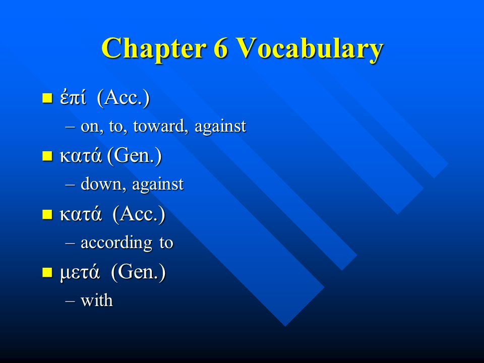 Chapter 6 Vocabulary ἐ πί (Acc.) ἐ πί (Acc.) –on, to, toward, against κατά (Gen.) κατά (Gen.) –down, against κατά (Acc.) κατά (Acc.) –according to μετά (Gen.) μετά (Gen.) –with