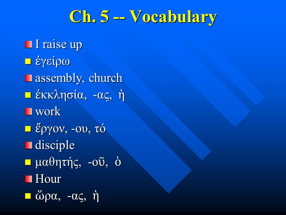 Ch. 5 -- Vocabulary I raise up ἐ γείρω ἐ γείρω assembly, church ἐ κκλησία, -ας, ἡ ἐ κκλησία, -ας, ἡwork ἔ ργον, -ου, τό ἔ ργον, -ου, τόdisciple μαθητή