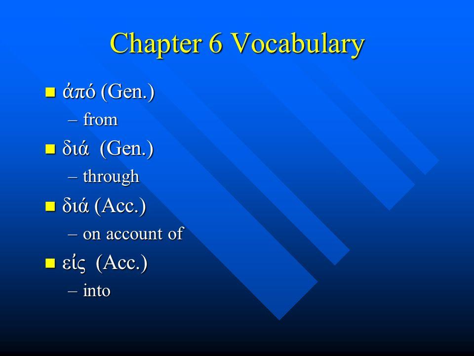 Chapter 6 Vocabulary ἀ πό (Gen.) ἀ πό (Gen.) –from διά (Gen.) διά (Gen.) –through διά (Acc.) διά (Acc.) –on account of ε ἰ ς (Acc.) ε ἰ ς (Acc.) –into
