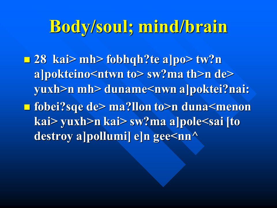 Body/soul; mind/brain 28 kai> mh> fobhqh te a]po> tw n a]pokteino sw ma th>n de> yuxh>n mh> duname mh> fobhqh te a]po> tw n a]pokteino sw ma th>n de> yuxh>n mh> duname<nwn a]poktei nai: fobei sqe de> ma llon to>n duna yuxh>n kai> sw ma a]pole ma llon to>n duna yuxh>n kai> sw ma a]pole<sai [to destroy a]pollumi ] e]n gee<nn^