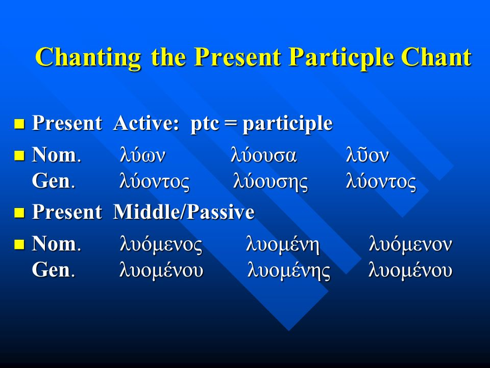 Chanting the Present Particple Chant Present Active: ptc = participle Present Active: ptc = participle Nom.