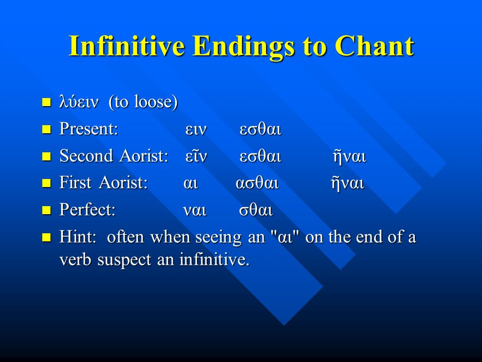 Infinitive Endings to Chant λύειν (to loose) λύειν (to loose) Present: ειν εσθαι Present: ειν εσθαι Second Aorist: ε ῖ ν εσθαι ῆ ναι Second Aorist: ε ῖ ν εσθαι ῆ ναι First Aorist: αι ασθαι ῆ ναι First Aorist: αι ασθαι ῆ ναι Perfect: ναι σθαι Perfect: ναι σθαι Hint: often when seeing an αι on the end of a verb suspect an infinitive.