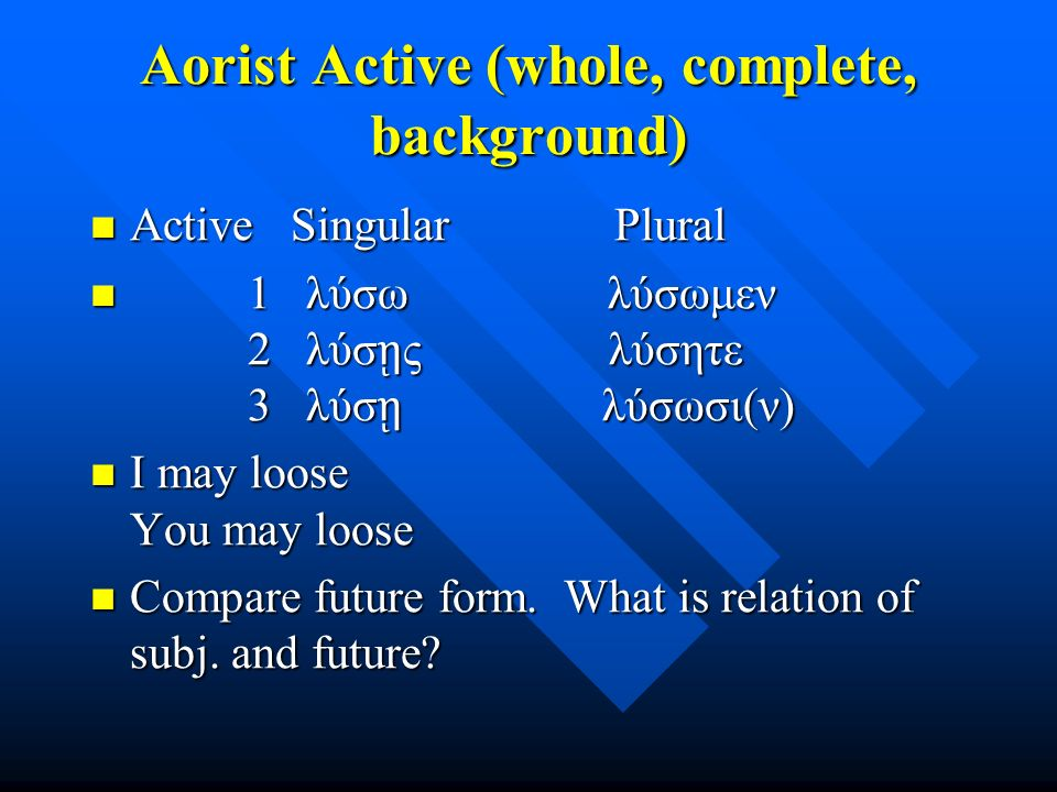 Aorist Active (whole, complete, background) Active Singular Plural Active Singular Plural 1 λύσω λύσωμεν 2 λύσ ῃ ς λύσητε 3 λύσ ῃ λύσωσι(ν) 1 λύσω λύσωμεν 2 λύσ ῃ ς λύσητε 3 λύσ ῃ λύσωσι(ν) I may loose You may loose I may loose You may loose Compare future form.