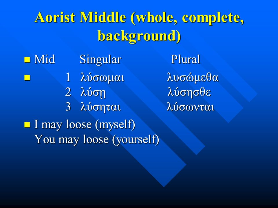 Aorist Middle (whole, complete, background) Mid Singular Plural Mid Singular Plural 1 λύσωμαι λυσώμεθα 2 λύσ ῃ λύσησθε 3 λύσηται λύσωνται 1 λύσωμαι λυσώμεθα 2 λύσ ῃ λύσησθε 3 λύσηται λύσωνται I may loose (myself) You may loose (yourself) I may loose (myself) You may loose (yourself)