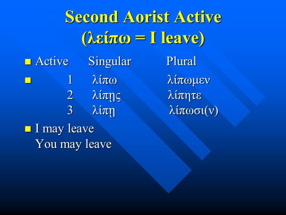 Second Aorist Active (λείπω = I leave) Active Singular Plural Active Singular Plural 1 λίπω λίπωμεν 2 λίπ ῃ ς λίπητε 3 λίπ ῃ λίπωσι(ν) 1 λίπω λίπωμεν 2 λίπ ῃ ς λίπητε 3 λίπ ῃ λίπωσι(ν) I may leave You may leave I may leave You may leave