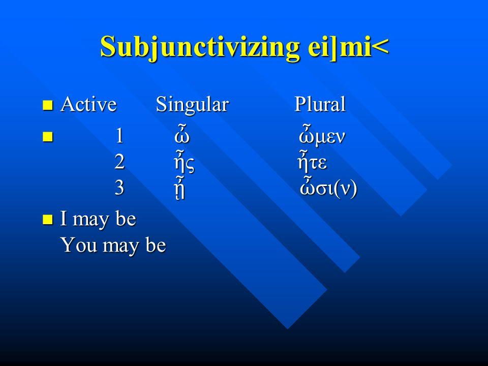 Subjunctivizing ei]mi< Active Singular Plural Active Singular Plural 1 ὦ ὦ μεν 2 ἦ ς ἦ τε 3 ᾖ ὦ σι(ν) 1 ὦ ὦ μεν 2 ἦ ς ἦ τε 3 ᾖ ὦ σι(ν) I may be You ma