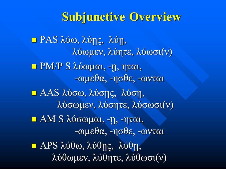 Subjunctive Overview Subjunctive Overview PAS λύω, λύ ῃ ς, λύ ῃ, λύωμεν, λύητε, λύωσι(ν) PAS λύω, λύ ῃ ς, λύ ῃ, λύωμεν, λύητε, λύωσι(ν) PM/P S λύωμαι,