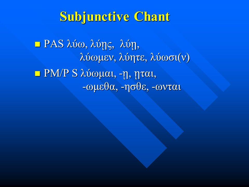 Subjunctive Chant Subjunctive Chant PAS λύω, λύ ῃ ς, λύ ῃ, λύωμεν, λύητε, λύωσι(ν) PAS λύω, λύ ῃ ς, λύ ῃ, λύωμεν, λύητε, λύωσι(ν) PM/P S λύωμαι, - ῃ, ῃ ται, -ωμεθα, -ησθε, -ωνται PM/P S λύωμαι, - ῃ, ῃ ται, -ωμεθα, -ησθε, -ωνται