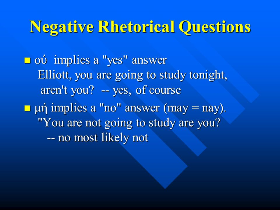 Negative Rhetorical Questions ο ὐ implies a yes answer Elliott, you are going to study tonight, aren t you.