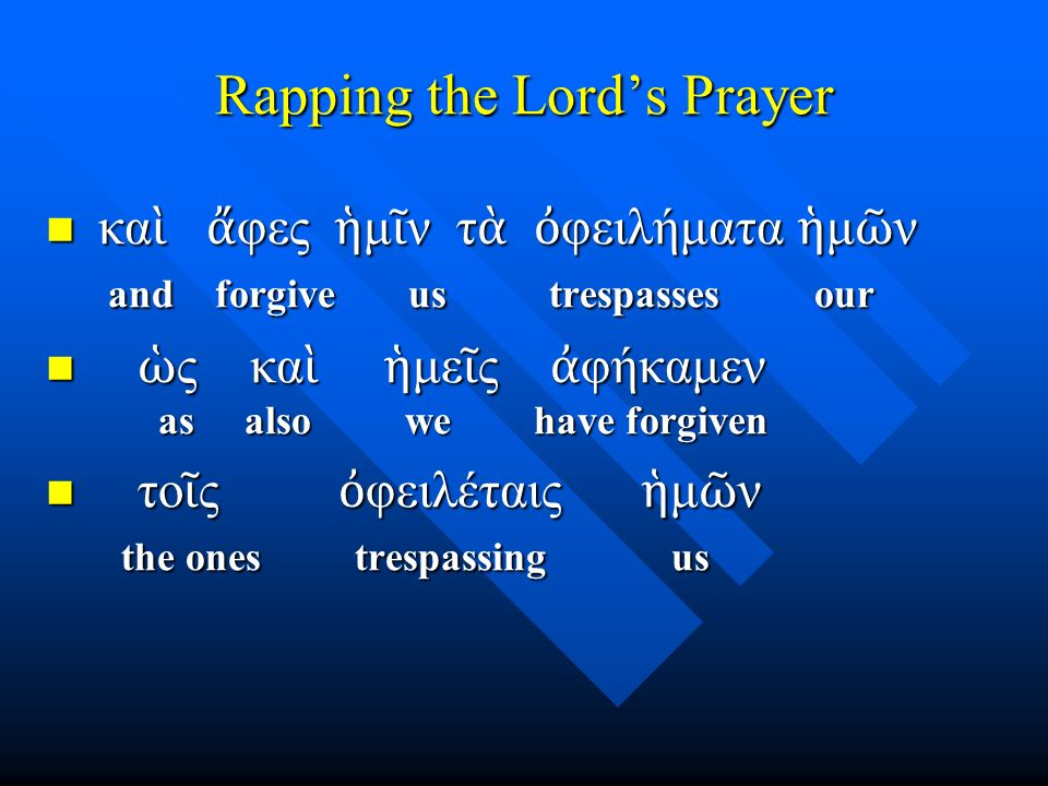 Rapping the Lord's Prayer κα ὶ ἄ φες ἡ μ ῖ ν τ ὰ ὀ φειλήματα ἡ μ ῶ ν and forgive us trespasses our κα ὶ ἄ φες ἡ μ ῖ ν τ ὰ ὀ φειλήματα ἡ μ ῶ ν and forgive us trespasses our ὡ ς κα ὶ ἡ με ῖ ς ἀ φήκαμεν as also we have forgiven ὡ ς κα ὶ ἡ με ῖ ς ἀ φήκαμεν as also we have forgiven το ῖ ς ὀ φειλέταις ἡ μ ῶ ν the ones trespassing us το ῖ ς ὀ φειλέταις ἡ μ ῶ ν the ones trespassing us