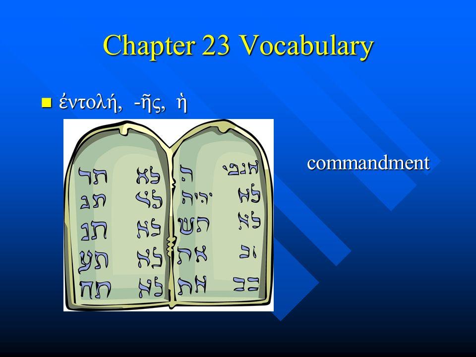 Chapter 23 Vocabulary ἐ ντολή, - ῆ ς, ἡ ἐ ντολή, - ῆ ς, ἡ – commandment