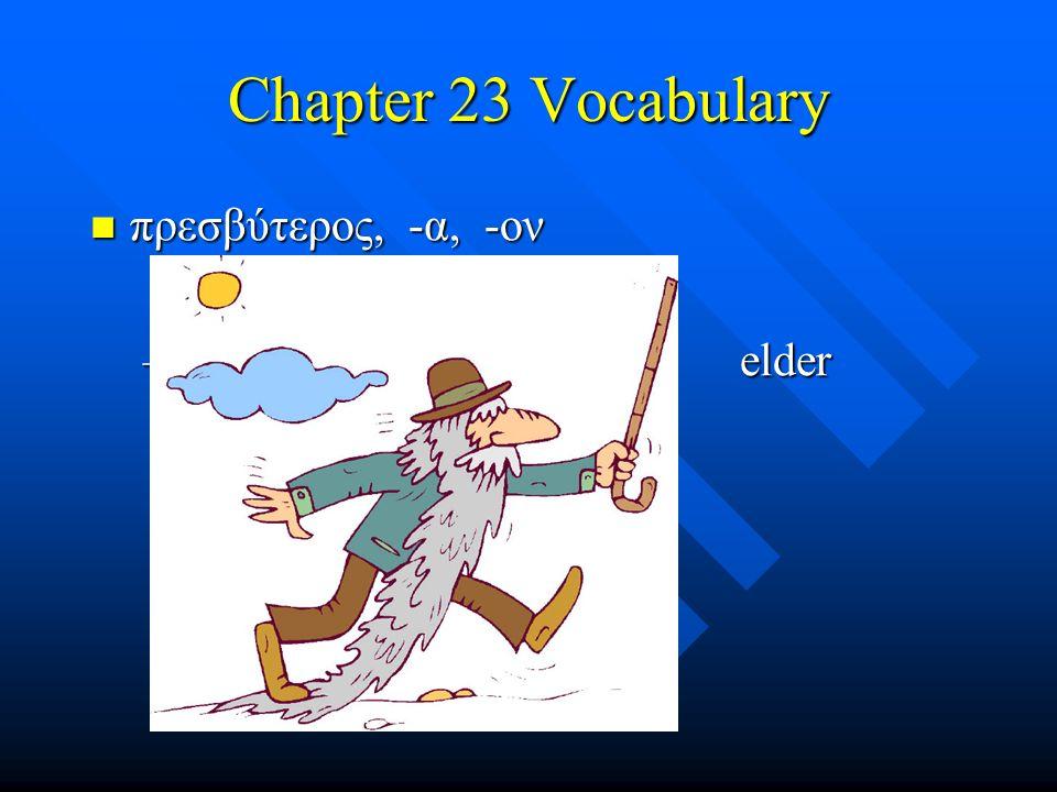Chapter 23 Vocabulary πρεσβύτερος, -α, -ον πρεσβύτερος, -α, -ον – elder