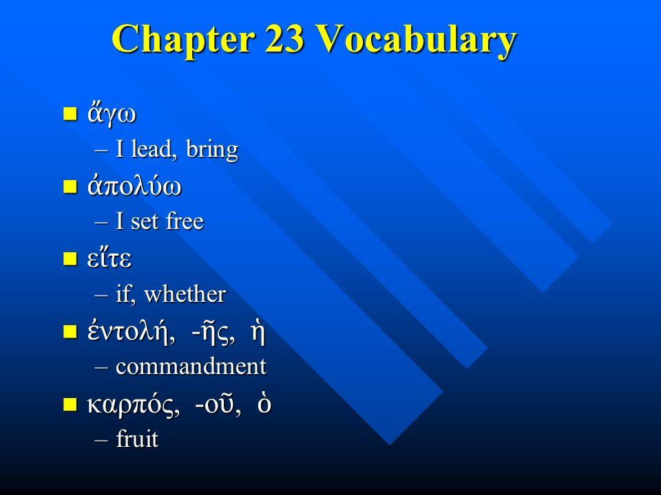 Chapter 23 Vocabulary ἄ γω ἄ γω –I lead, bring ἀ πολύω ἀ πολύω –I set free ε ἴ τε ε ἴ τε –if, whether ἐ ντολή, - ῆ ς, ἡ ἐ ντολή, - ῆ ς, ἡ –commandment